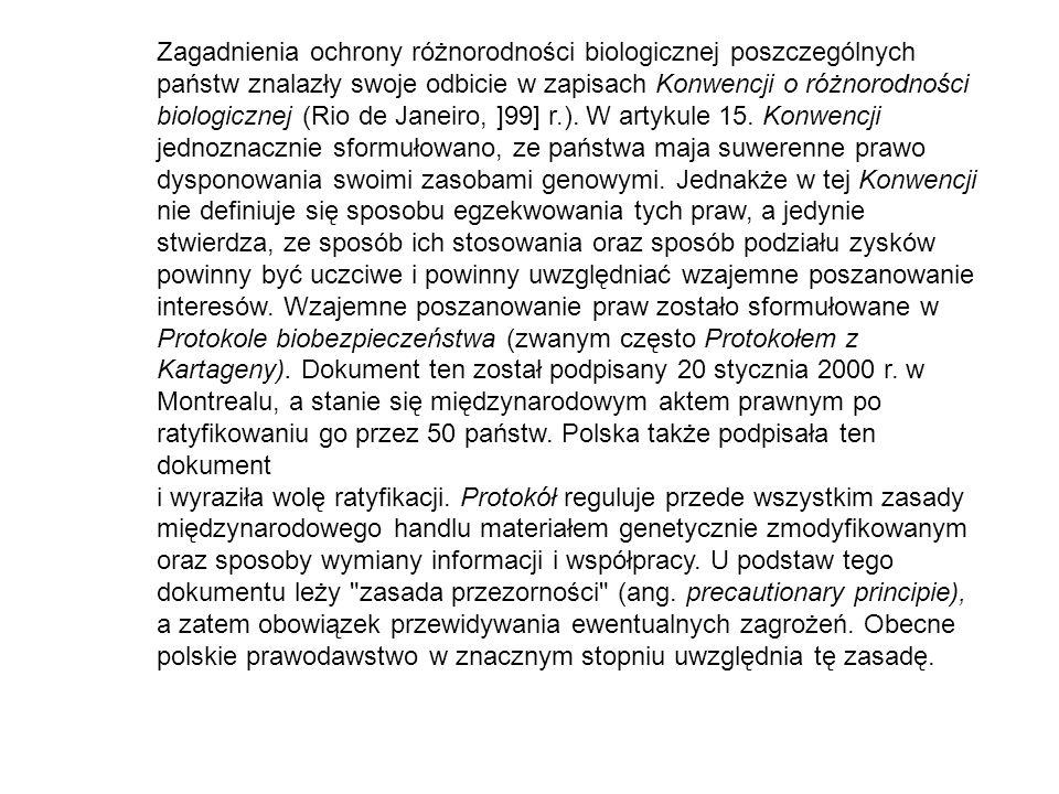 Zagadnienia ochrony różnorodności biologicznej poszczególnych państw znalazły swoje odbicie w zapisach Konwencji o różnorodności biologicznej (Rio de Janeiro, ]99] r.). W artykule 15. Konwencji jednoznacznie sformułowano, ze państwa maja suwerenne prawo dysponowania swoimi zasobami genowymi. Jednakże w tej Konwencji nie definiuje się sposobu egzekwowania tych praw, a jedynie stwierdza, ze sposób ich stosowania oraz sposób podziału zysków powinny być uczciwe i powinny uwzględniać wzajemne poszanowanie interesów. Wzajemne poszanowanie praw zostało sformułowane w Protokole biobezpieczeństwa (zwanym często Protokołem z Kartageny). Dokument ten został podpisany 20 stycznia 2000 r. w Montrealu, a stanie się międzynarodowym aktem prawnym po ratyfikowaniu go przez 50 państw. Polska także podpisała ten dokument